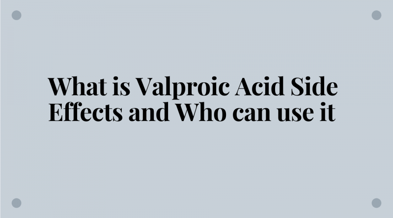 what-is-valproic-acid-side-effects-and-who-can-use-it
